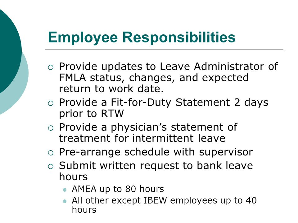 Employee Responsibilities  Provide updates to Leave Administrator of FMLA status, changes, and expected return to work date.  Provide a Fit-for-Duty
