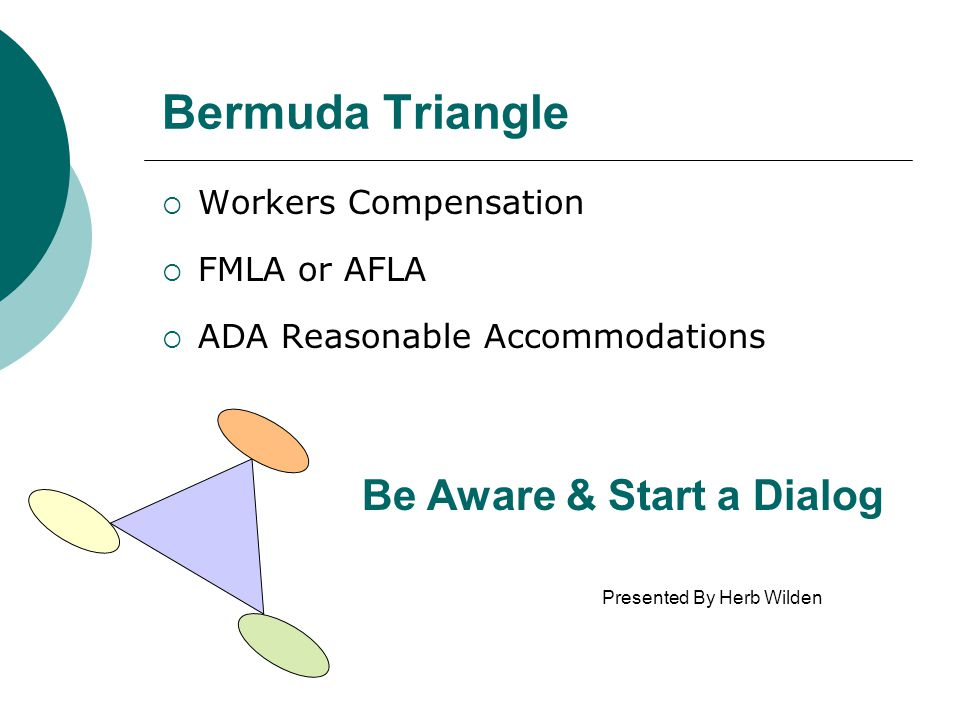 Bermuda Triangle  Workers Compensation  FMLA or AFLA  ADA Reasonable Accommodations Be Aware & Start a Dialog Presented By Herb Wilden