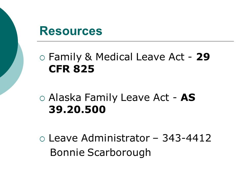 Resources  Family & Medical Leave Act - 29 CFR 825  Alaska Family Leave Act - AS 39.20.500  Leave Administrator – 343-4412 Bonnie Scarborough