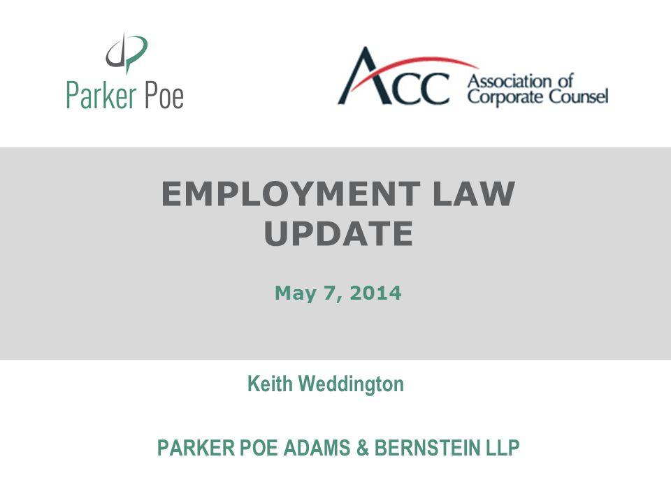 May 7, 2014 Keith Weddington PARKER POE ADAMS & BERNSTEIN LLP EMPLOYMENT LAW UPDATE