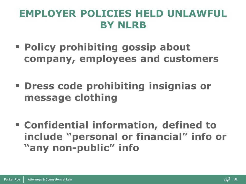 EMPLOYER POLICIES HELD UNLAWFUL BY NLRB  Policy prohibiting gossip about company, employees and customers  Dress code prohibiting insignias or message clothing  Confidential information, defined to include personal or financial info or any non-public info 38