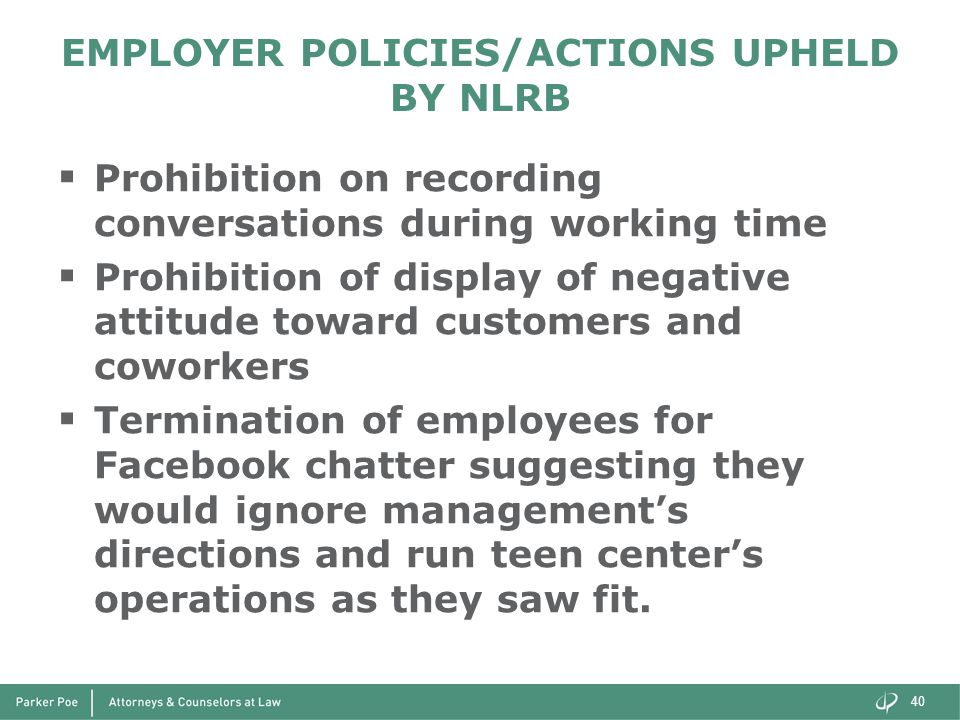EMPLOYER POLICIES/ACTIONS UPHELD BY NLRB  Prohibition on recording conversations during working time  Prohibition of display of negative attitude toward customers and coworkers  Termination of employees for Facebook chatter suggesting they would ignore management's directions and run teen center's operations as they saw fit.