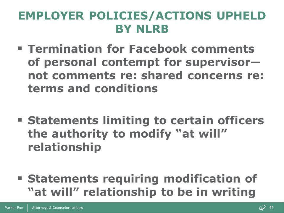 EMPLOYER POLICIES/ACTIONS UPHELD BY NLRB  Termination for Facebook comments of personal contempt for supervisor— not comments re: shared concerns re: terms and conditions  Statements limiting to certain officers the authority to modify at will relationship  Statements requiring modification of at will relationship to be in writing 41