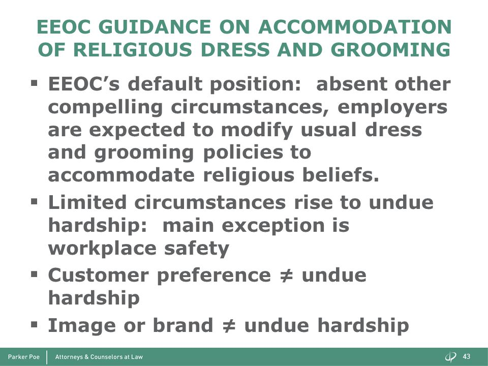 EEOC GUIDANCE ON ACCOMMODATION OF RELIGIOUS DRESS AND GROOMING  EEOC's default position: absent other compelling circumstances, employers are expected to modify usual dress and grooming policies to accommodate religious beliefs.