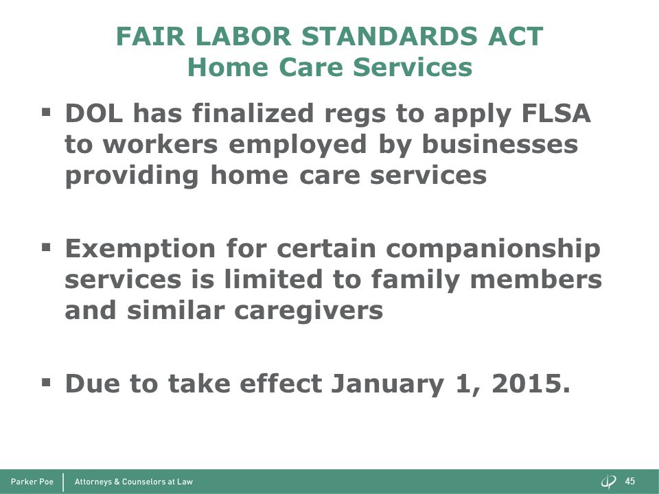 FAIR LABOR STANDARDS ACT Home Care Services  DOL has finalized regs to apply FLSA to workers employed by businesses providing home care services  Exemption for certain companionship services is limited to family members and similar caregivers  Due to take effect January 1, 2015.