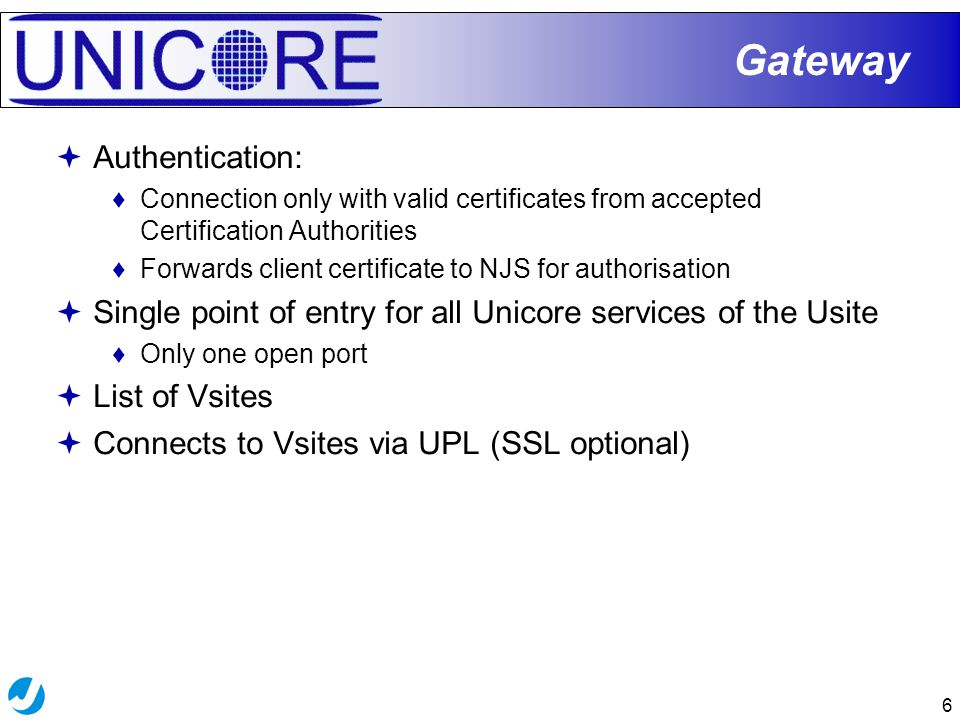 6  Authentication: ♦Connection only with valid certificates from accepted Certification Authorities ♦Forwards client certificate to NJS for authorisa