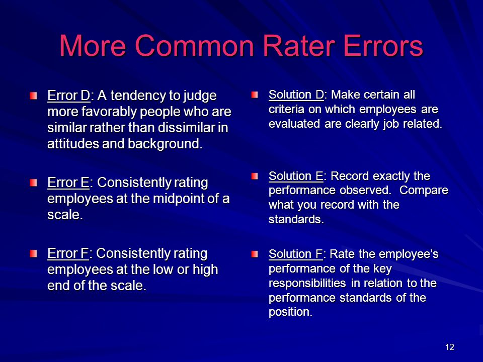 12 More Common Rater Errors Error D: A tendency to judge more favorably people who are similar rather than dissimilar in attitudes and background.