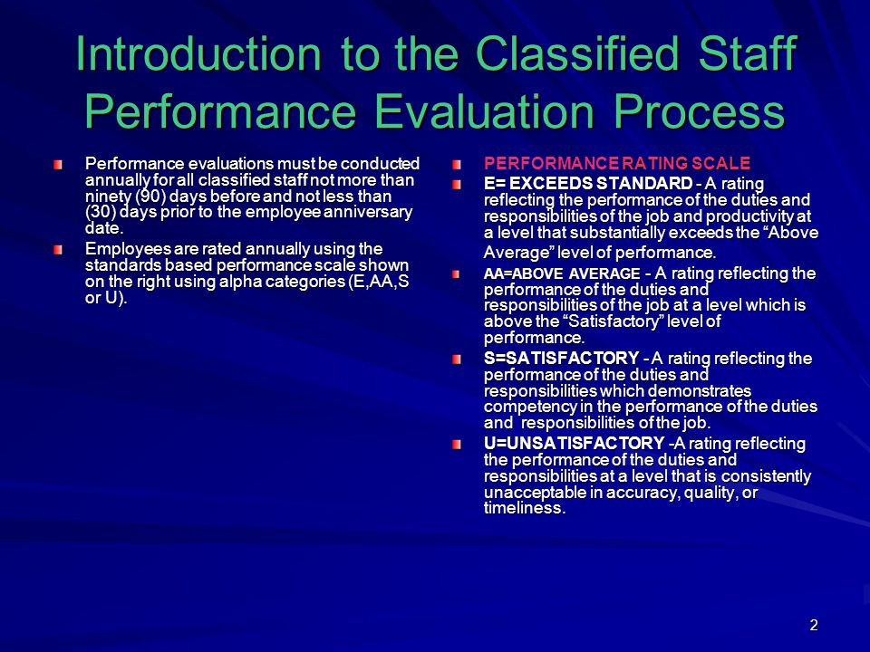2 Introduction to the Classified Staff Performance Evaluation Process Performance evaluations must be conducted annually for all classified staff not more than ninety (90) days before and not less than (30) days prior to the employee anniversary date.