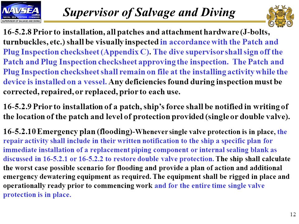 Supervisor of Salvage and Diving 12 16-5.2.8 Prior to installation, all patches and attachment hardware (J-bolts, turnbuckles, etc.) shall be visually inspected in accordance with the Patch and Plug Inspection checksheet (Appendix C).