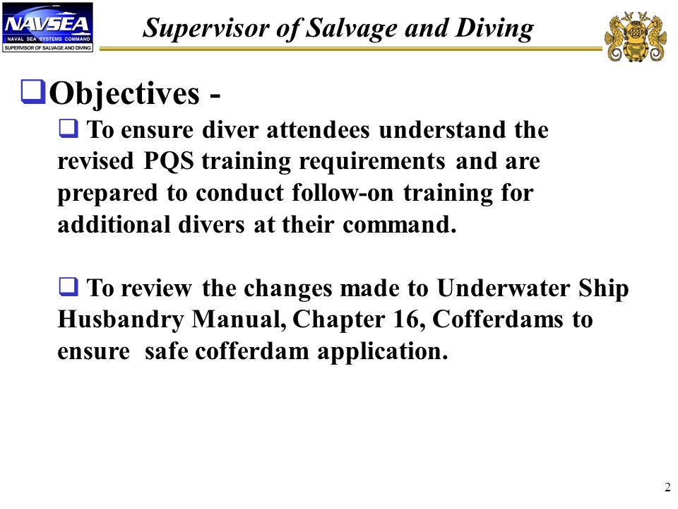 Supervisor of Salvage and Diving 2  Objectives -  To ensure diver attendees understand the revised PQS training requirements and are prepared to conduct follow-on training for additional divers at their command.