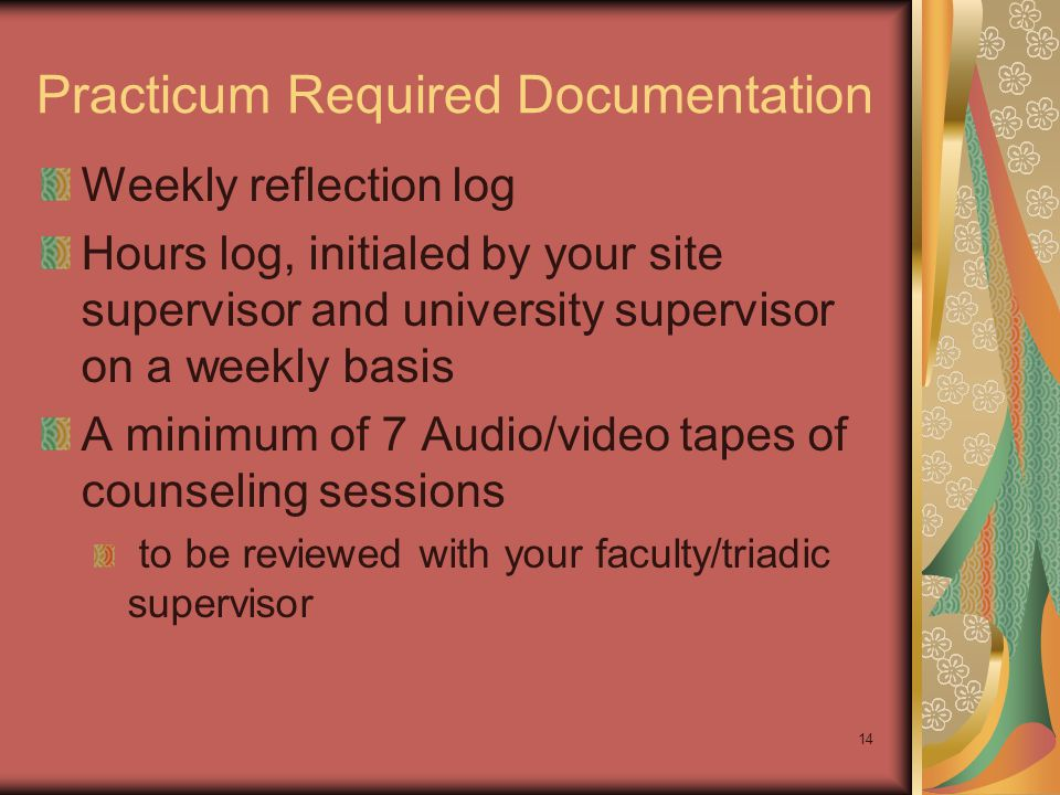 14 Practicum Required Documentation Weekly reflection log Hours log, initialed by your site supervisor and university supervisor on a weekly basis A m