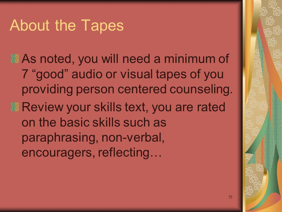 """About the Tapes As noted, you will need a minimum of 7 """"good"""" audio or visual tapes of you providing person centered counseling. Review your skills te"""
