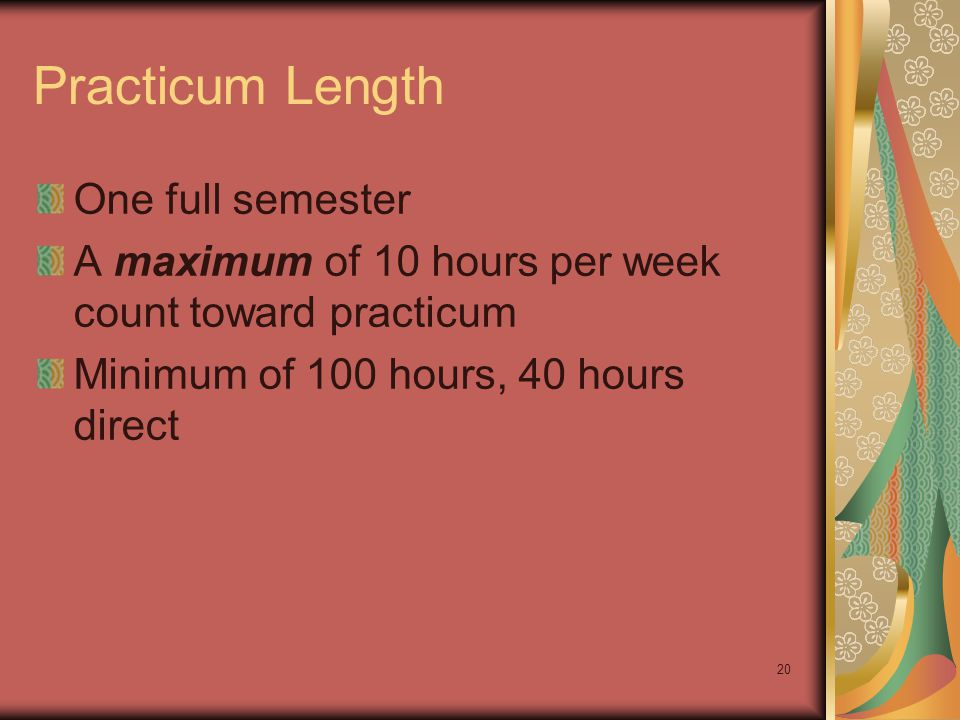20 Practicum Length One full semester A maximum of 10 hours per week count toward practicum Minimum of 100 hours, 40 hours direct