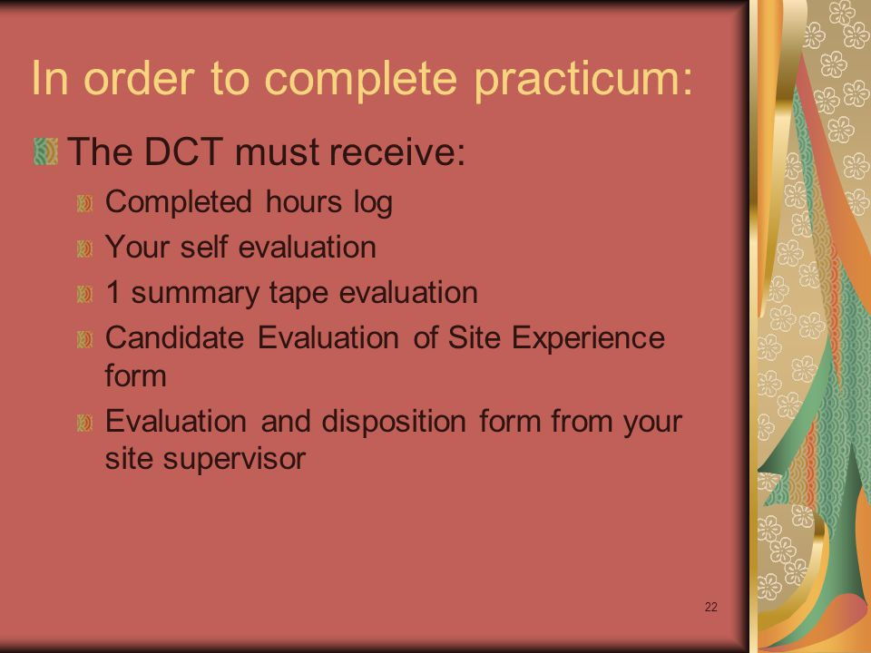 22 In order to complete practicum: The DCT must receive: Completed hours log Your self evaluation 1 summary tape evaluation Candidate Evaluation of Si