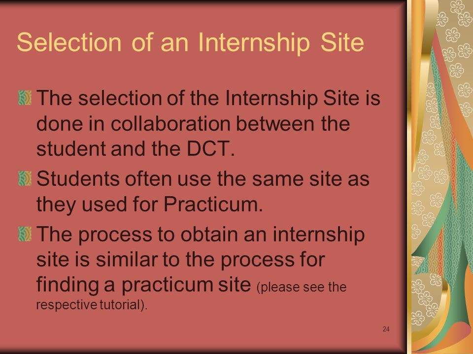 24 Selection of an Internship Site The selection of the Internship Site is done in collaboration between the student and the DCT.