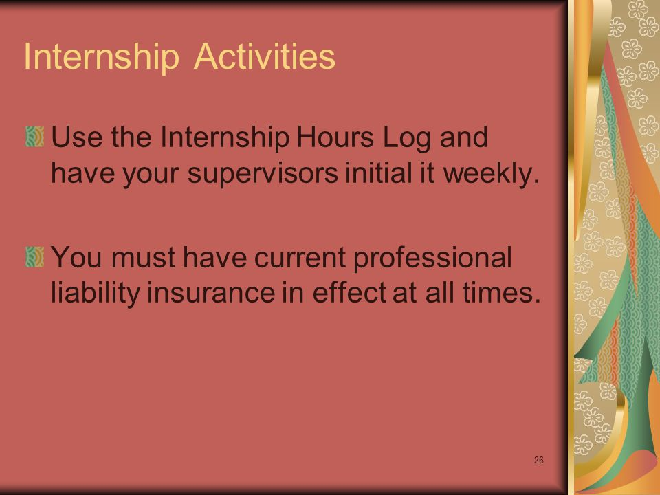 26 Internship Activities Use the Internship Hours Log and have your supervisors initial it weekly. You must have current professional liability insura