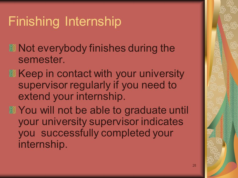 28 Finishing Internship Not everybody finishes during the semester.