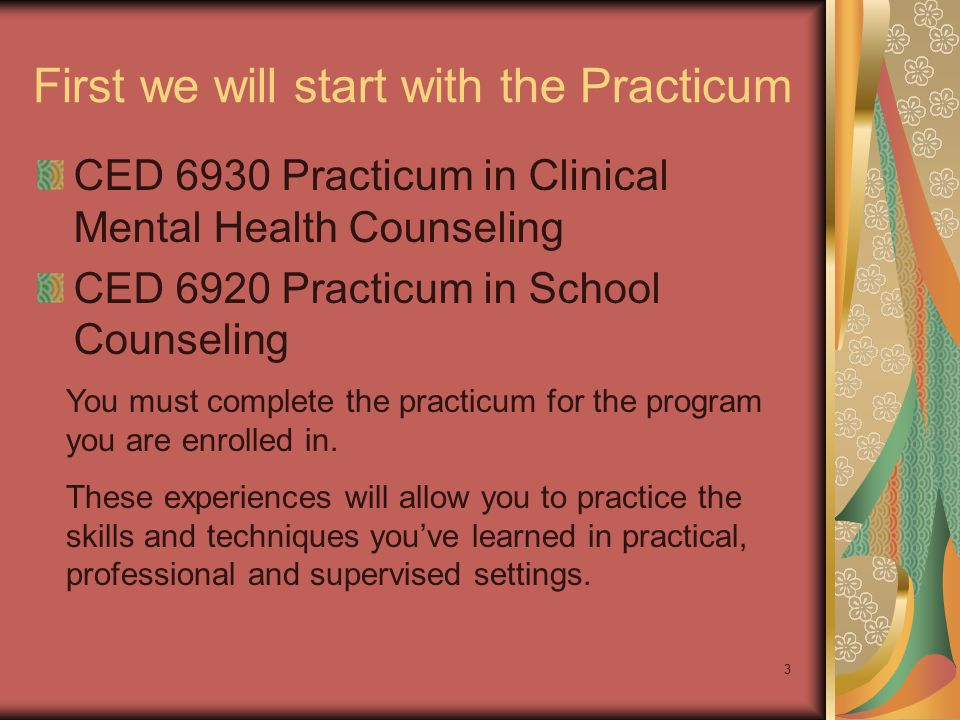 3 First we will start with the Practicum CED 6930 Practicum in Clinical Mental Health Counseling CED 6920 Practicum in School Counseling You must complete the practicum for the program you are enrolled in.
