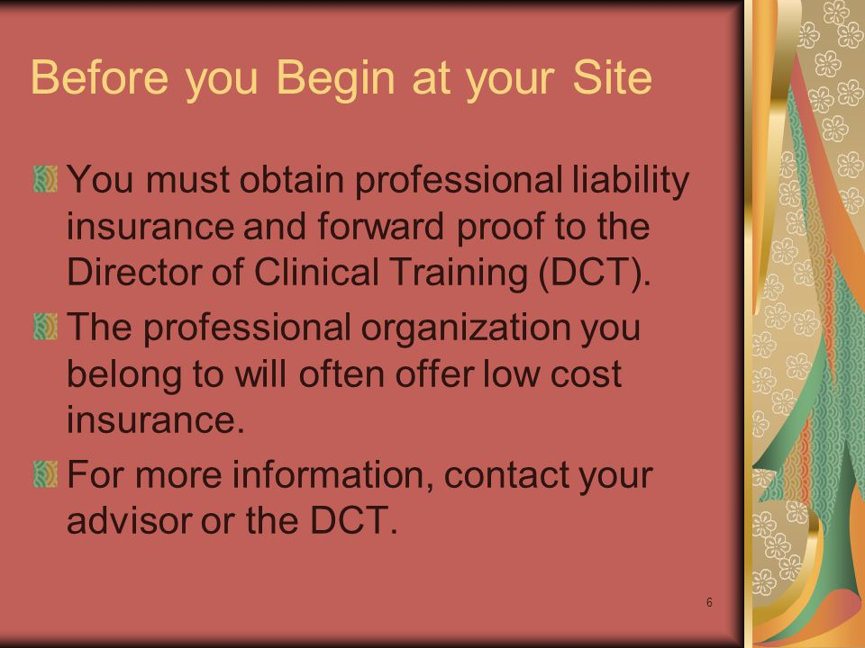6 Before you Begin at your Site You must obtain professional liability insurance and forward proof to the Director of Clinical Training (DCT).