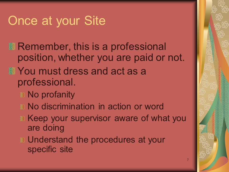7 Once at your Site Remember, this is a professional position, whether you are paid or not. You must dress and act as a professional. No profanity No