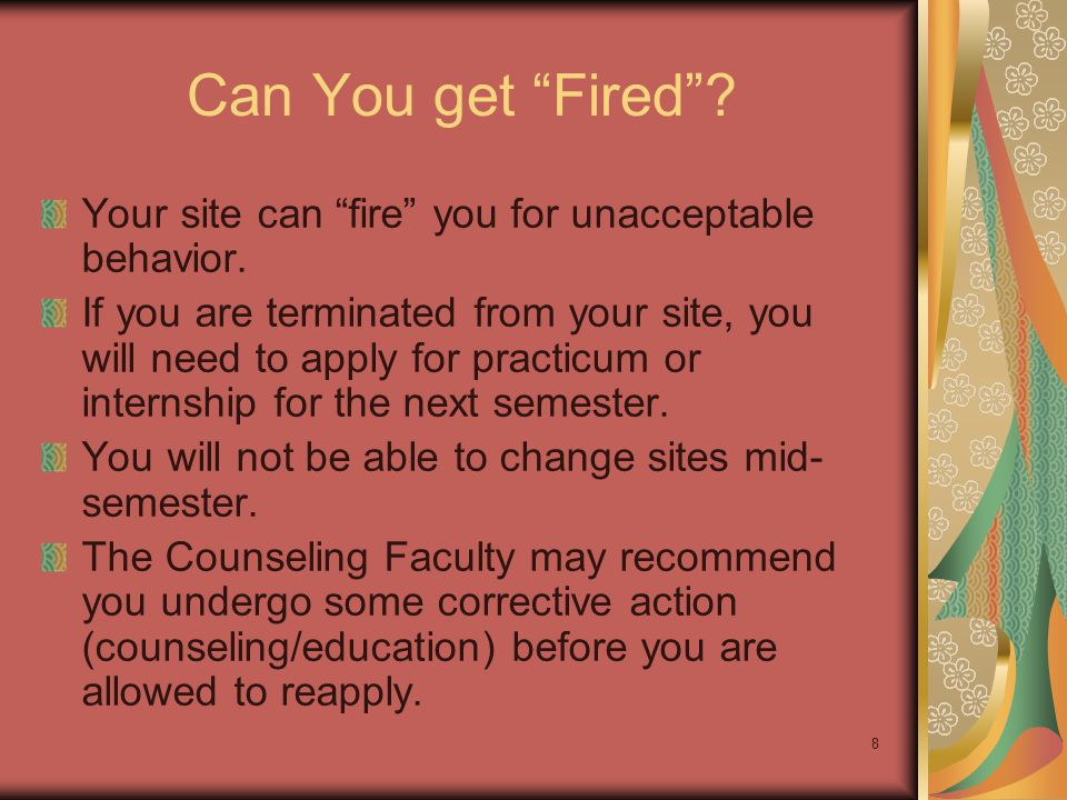 """8 Can You get """"Fired""""? Your site can """"fire"""" you for unacceptable behavior. If you are terminated from your site, you will need to apply for practicum"""