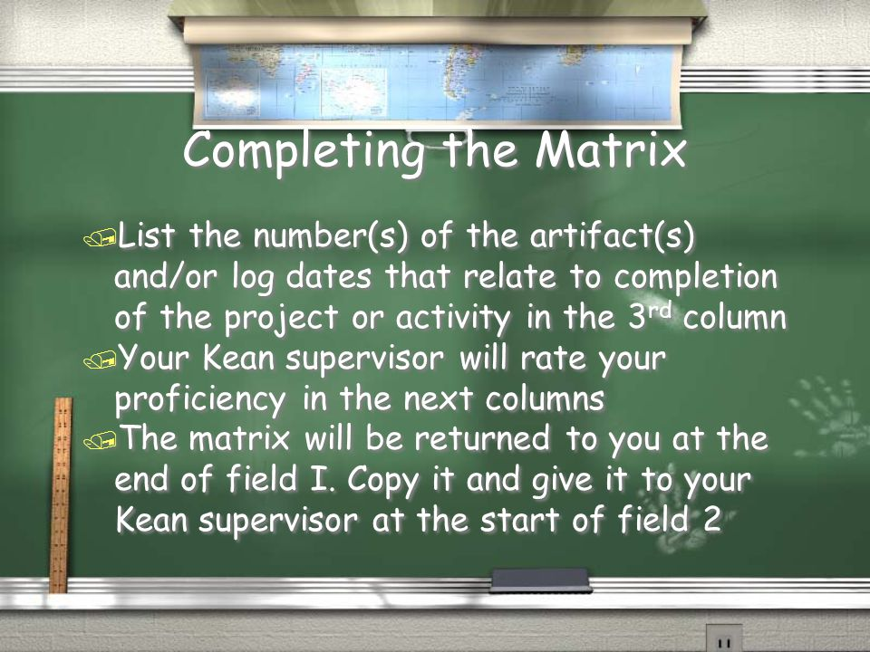 Completing the Matrix / List the number(s) of the artifact(s) and/or log dates that relate to completion of the project or activity in the 3 rd column / Your Kean supervisor will rate your proficiency in the next columns / The matrix will be returned to you at the end of field I.