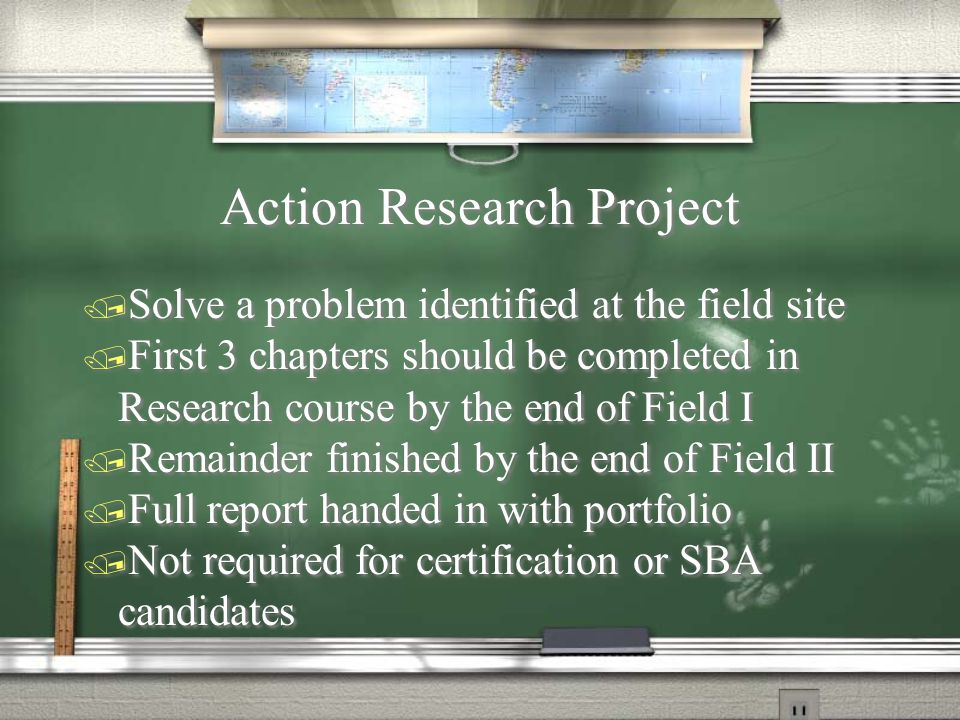 Action Research Project / Solve a problem identified at the field site / First 3 chapters should be completed in Research course by the end of Field I / Remainder finished by the end of Field II / Full report handed in with portfolio / Not required for certification or SBA candidates / Solve a problem identified at the field site / First 3 chapters should be completed in Research course by the end of Field I / Remainder finished by the end of Field II / Full report handed in with portfolio / Not required for certification or SBA candidates