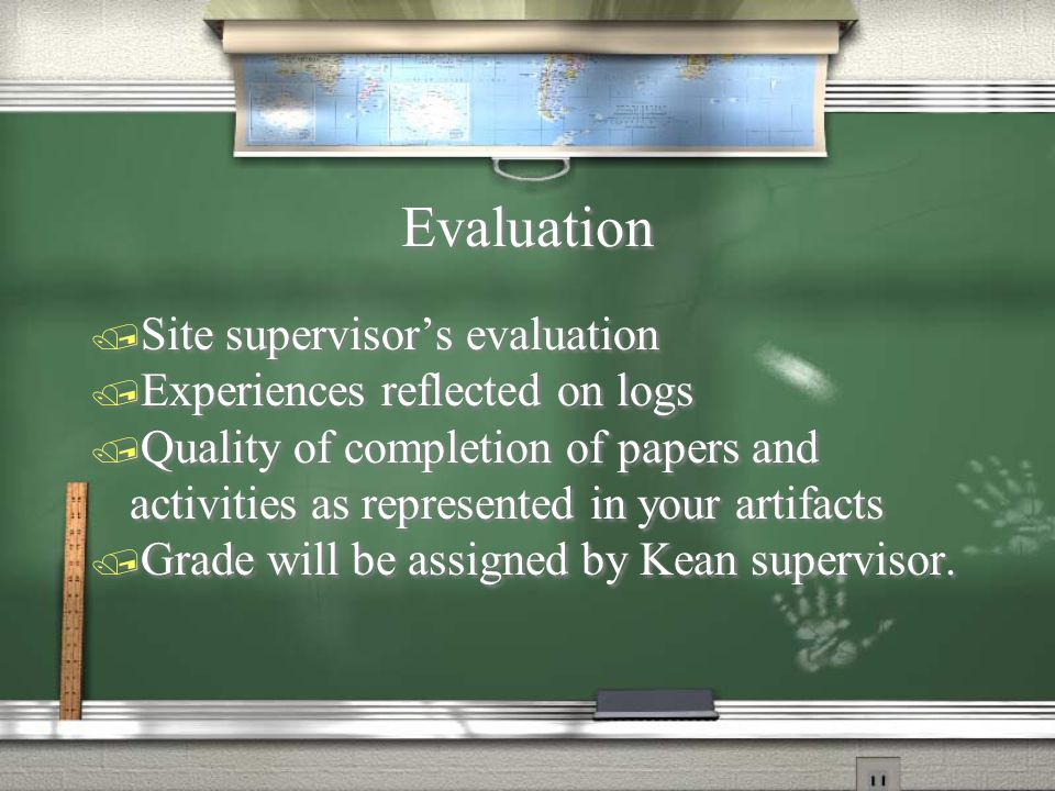 Evaluation / Site supervisor's evaluation / Experiences reflected on logs / Quality of completion of papers and activities as represented in your artifacts / Grade will be assigned by Kean supervisor.