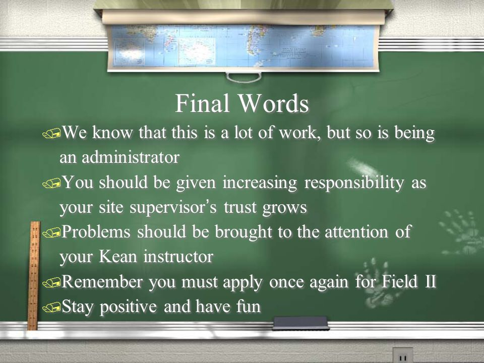 Final Words / We know that this is a lot of work, but so is being an administrator / You should be given increasing responsibility as your site supervisor's trust grows / Problems should be brought to the attention of your Kean instructor / Remember you must apply once again for Field II / Stay positive and have fun / We know that this is a lot of work, but so is being an administrator / You should be given increasing responsibility as your site supervisor's trust grows / Problems should be brought to the attention of your Kean instructor / Remember you must apply once again for Field II / Stay positive and have fun
