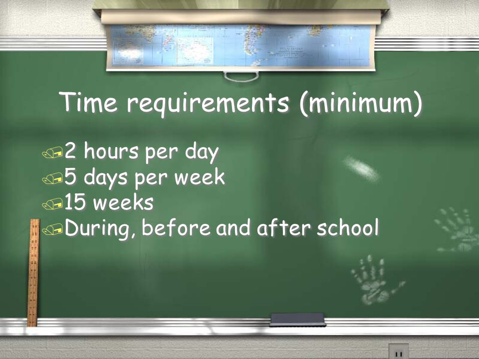 Time requirements (minimum) / 2 hours per day / 5 days per week / 15 weeks / During, before and after school / 2 hours per day / 5 days per week / 15 weeks / During, before and after school