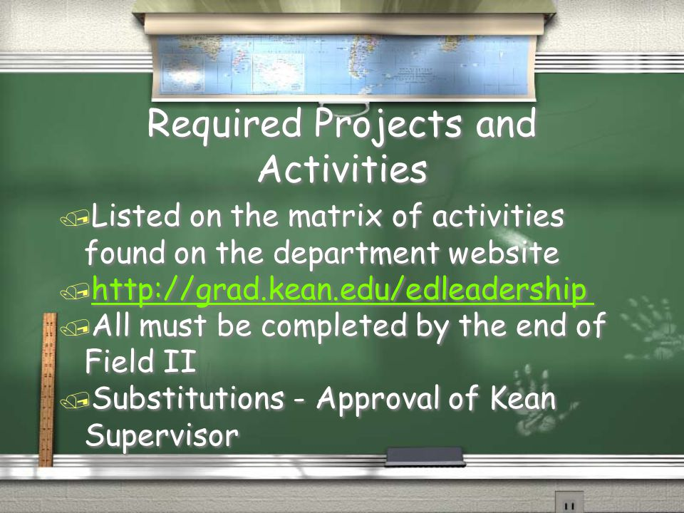 Required Projects and Activities / Listed on the matrix of activities found on the department website / http://grad.kean.edu/edleadership http://grad.kean.edu/edleadership / All must be completed by the end of Field II / Substitutions - Approval of Kean Supervisor / Listed on the matrix of activities found on the department website / http://grad.kean.edu/edleadership http://grad.kean.edu/edleadership / All must be completed by the end of Field II / Substitutions - Approval of Kean Supervisor