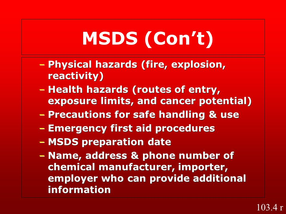 – – Physical hazards (fire, explosion, reactivity) – – Health hazards (routes of entry, exposure limits, and cancer potential) – – Precautions for saf