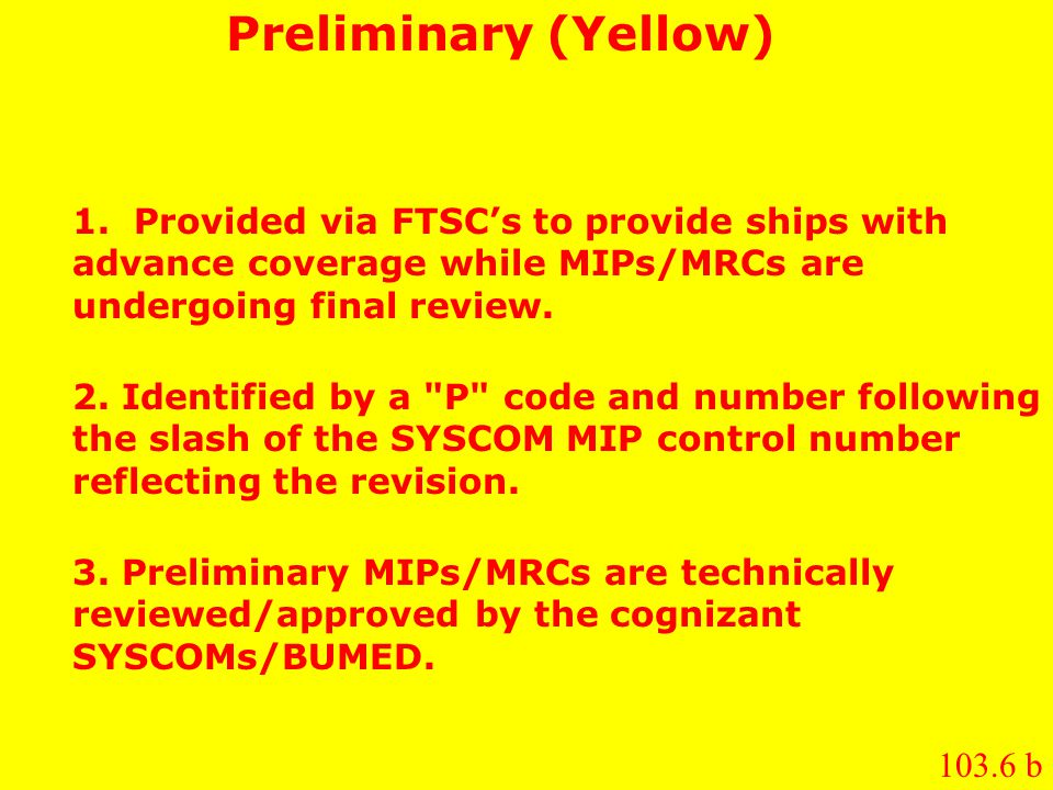 Preliminary (Yellow) 1. Provided via FTSC's to provide ships with advance coverage while MIPs/MRCs are undergoing final review. 2. Identified by a