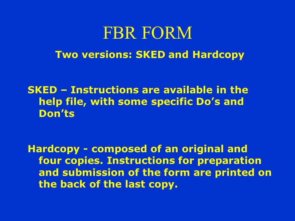 FBR FORM Two versions: SKED and Hardcopy SKED – Instructions are available in the help file, with some specific Do's and Don'ts Hardcopy - composed of