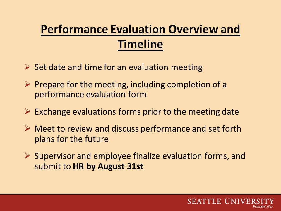 Performance Evaluation Overview and Timeline  Set date and time for an evaluation meeting  Prepare for the meeting, including completion of a performance evaluation form  Exchange evaluations forms prior to the meeting date  Meet to review and discuss performance and set forth plans for the future  Supervisor and employee finalize evaluation forms, and submit to HR by August 31st