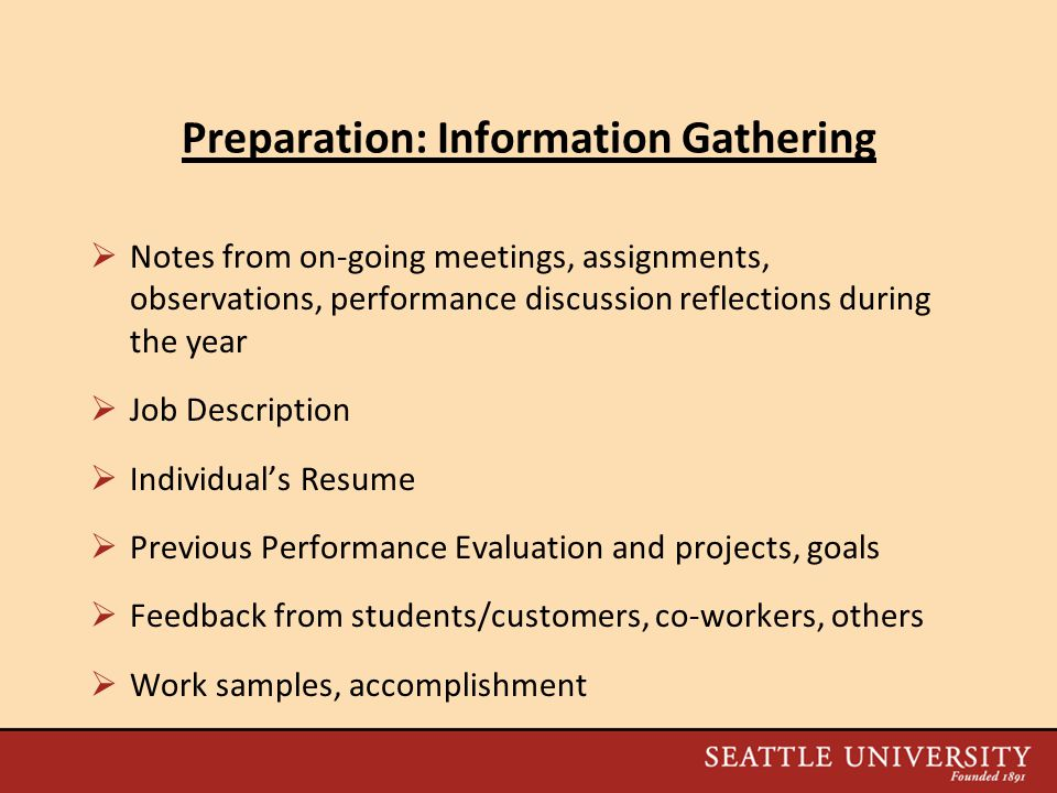 Preparation: Information Gathering  Notes from on-going meetings, assignments, observations, performance discussion reflections during the year  Job Description  Individual's Resume  Previous Performance Evaluation and projects, goals  Feedback from students/customers, co-workers, others  Work samples, accomplishment