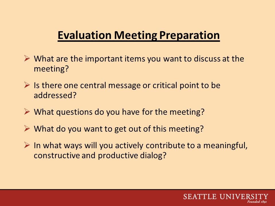 Evaluation Meeting Preparation  What are the important items you want to discuss at the meeting.
