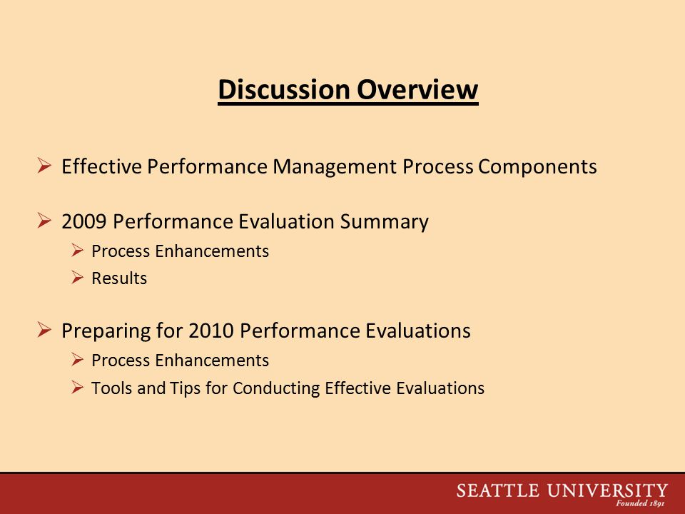 Discussion Overview  Effective Performance Management Process Components  2009 Performance Evaluation Summary  Process Enhancements  Results  Preparing for 2010 Performance Evaluations  Process Enhancements  Tools and Tips for Conducting Effective Evaluations