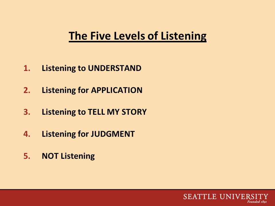 The Five Levels of Listening 1.Listening to UNDERSTAND 2.Listening for APPLICATION 3.Listening to TELL MY STORY 4.Listening for JUDGMENT 5.NOT Listening
