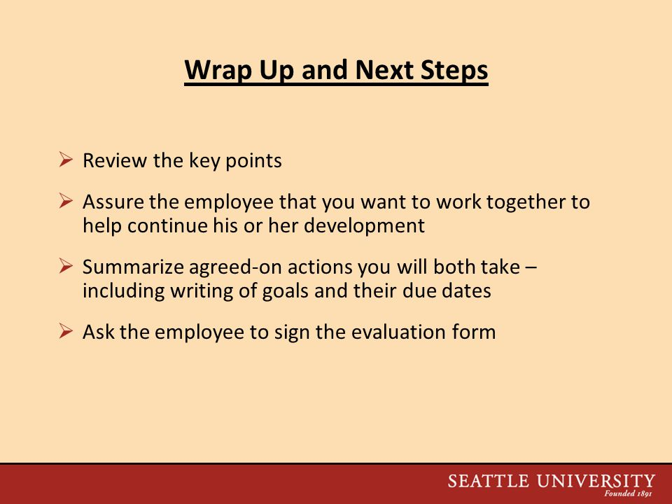 Wrap Up and Next Steps  Review the key points  Assure the employee that you want to work together to help continue his or her development  Summarize agreed-on actions you will both take – including writing of goals and their due dates  Ask the employee to sign the evaluation form