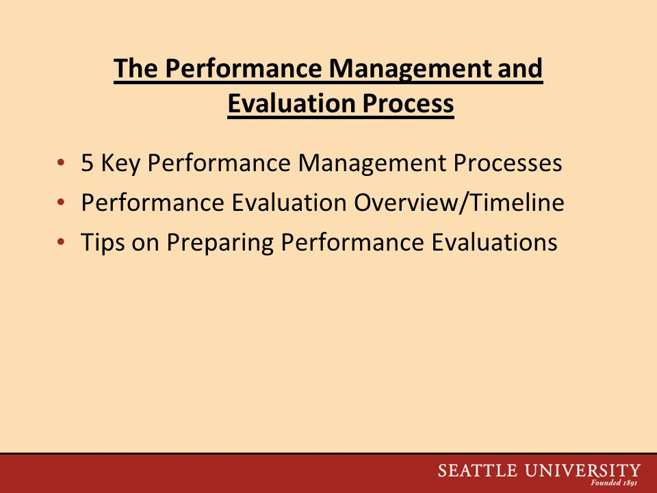 The Performance Management and Evaluation Process 5 Key Performance Management Processes Performance Evaluation Overview/Timeline Tips on Preparing Performance Evaluations