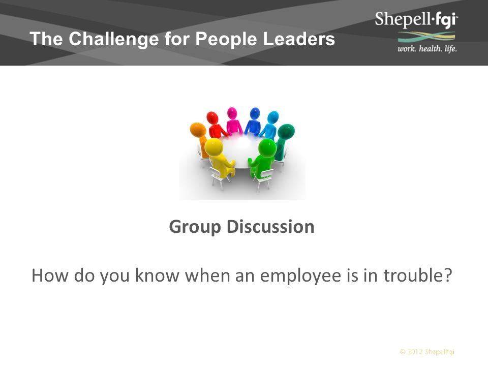 The Challenge for People Leaders Group Discussion How do you know when an employee is in trouble