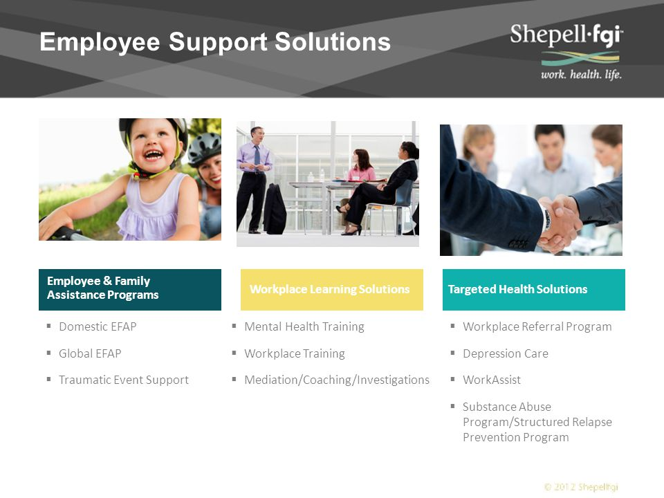 Employee Support Solutions  Domestic EFAP  Global EFAP  Traumatic Event Support Employee & Family Assistance Programs  Mental Health Training  Workplace Training  Mediation/Coaching/Investigations  Workplace Referral Program  Depression Care  WorkAssist  Substance Abuse Program/Structured Relapse Prevention Program Employee & Family Assistance Programs Workplace Learning SolutionsTargeted Health Solutions
