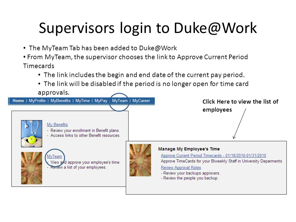 Supervisors login to Duke@Work The MyTeam Tab has been added to Duke@Work From MyTeam, the supervisor chooses the link to Approve Current Period Timecards The link includes the begin and end date of the current pay period.