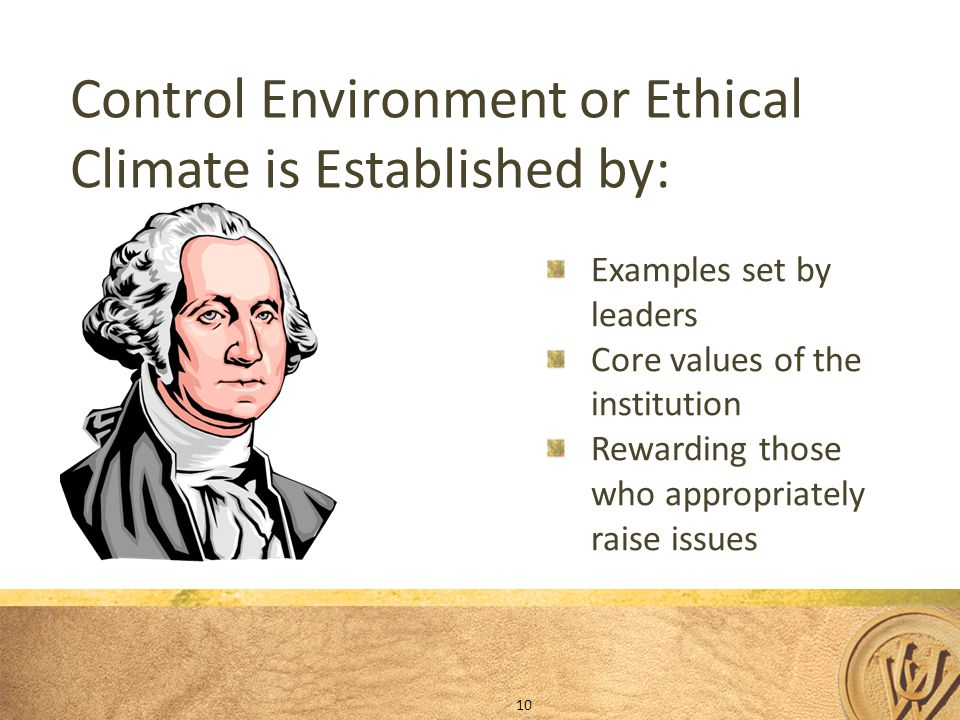 Control Environment or Ethical Climate is Established by: Examples set by leaders Core values of the institution Rewarding those who appropriately raise issues 10