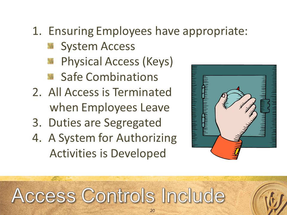 1.Ensuring Employees have appropriate: System Access Physical Access (Keys) Safe Combinations 2.All Access is Terminated when Employees Leave 3.Duties are Segregated 4.A System for Authorizing Activities is Developed 20