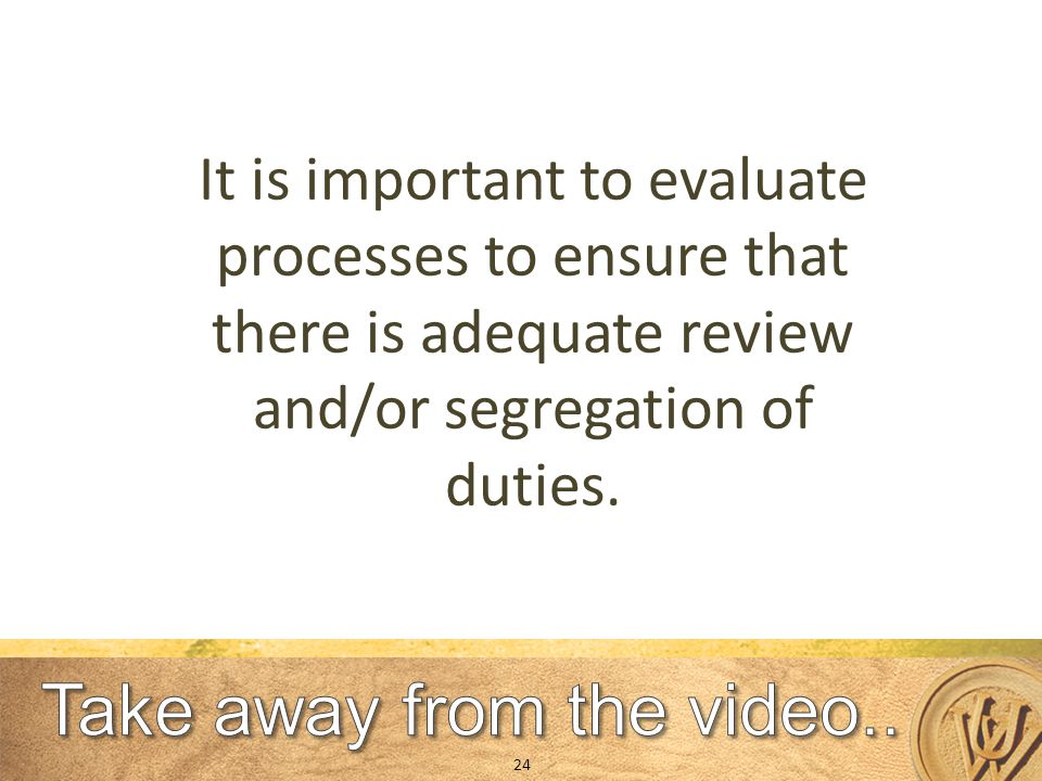 It is important to evaluate processes to ensure that there is adequate review and/or segregation of duties.