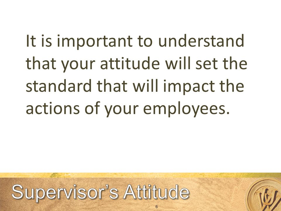 It is important to understand that your attitude will set the standard that will impact the actions of your employees.