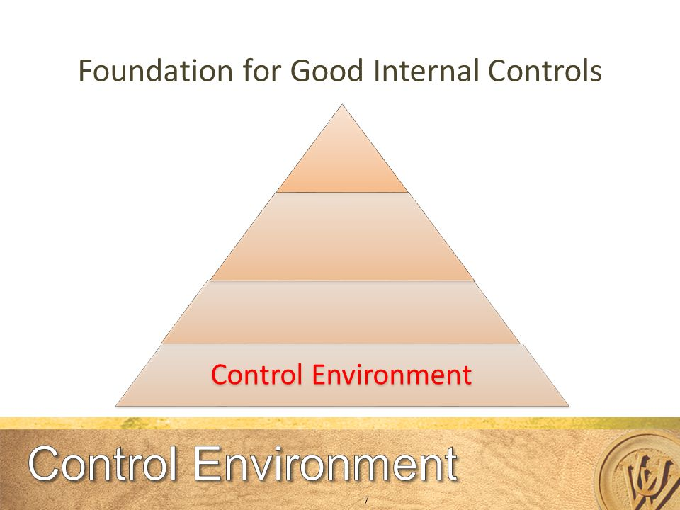 Control Environment Foundation for Good Internal Controls 7