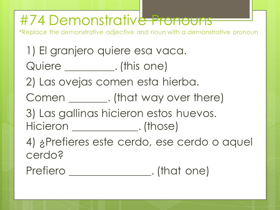 #74 Demonstrative Pronouns *Replace the demonstrative adjective and noun with a demonstrative pronoun 1) El granjero quiere esa vaca.